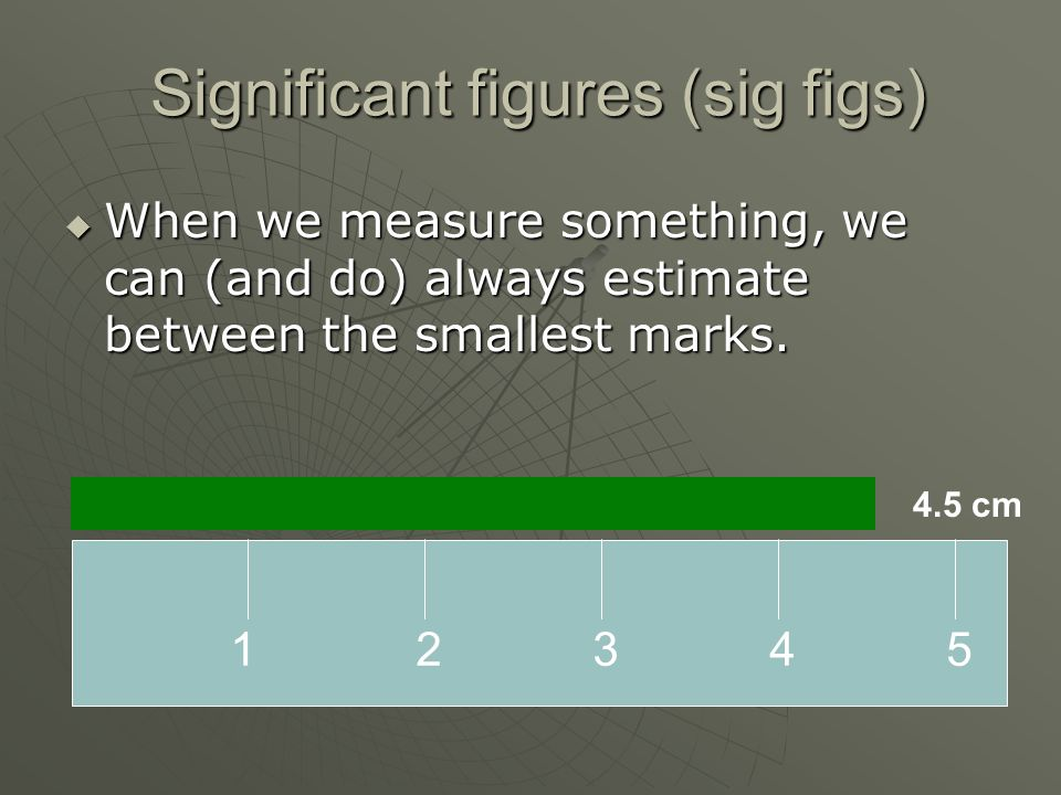 Significant figures (sig figs)  When we measure something, we can (and do) always estimate between the smallest marks.