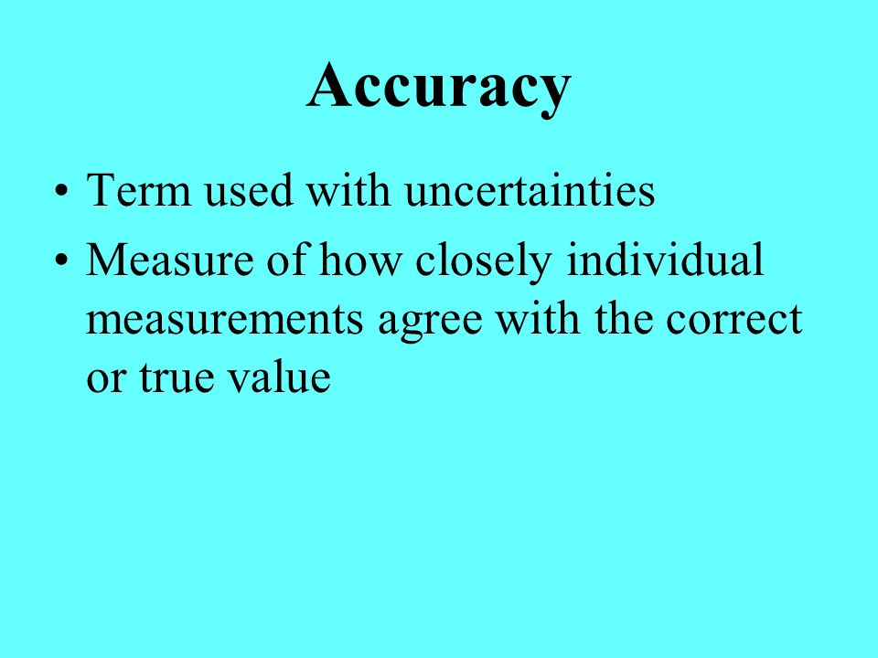 Accuracy Term used with uncertainties Measure of how closely individual measurements agree with the correct or true value