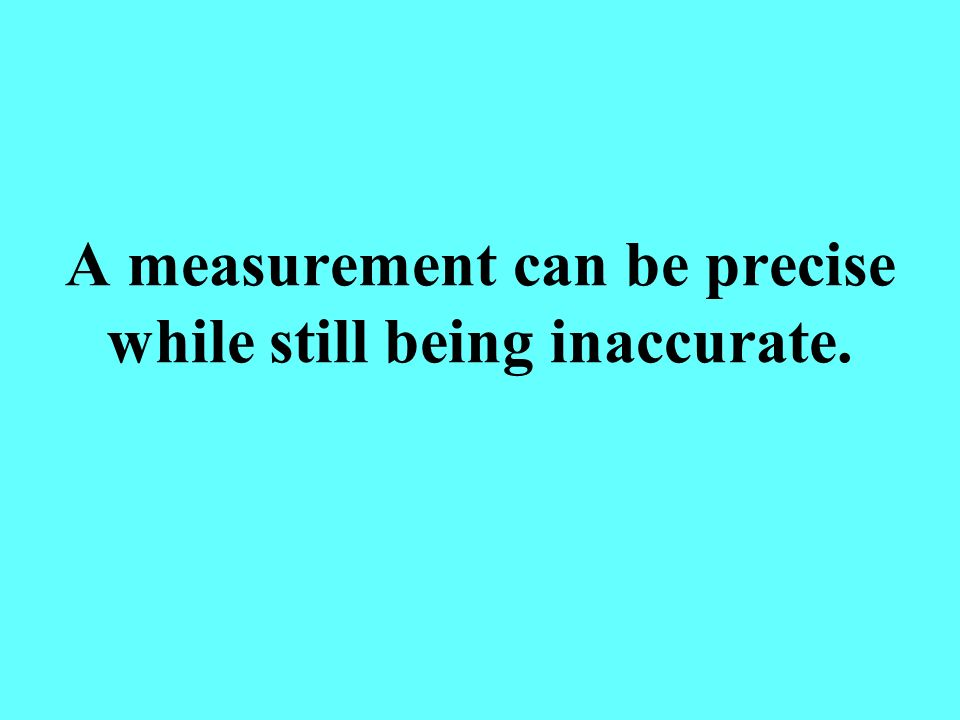 A measurement can be precise while still being inaccurate.