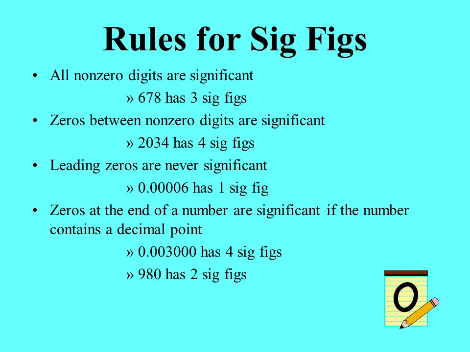 Rules for Sig Figs All nonzero digits are significant »678 has 3 sig figs Zeros between nonzero digits are significant »2034 has 4 sig figs Leading zeros are never significant » has 1 sig fig Zeros at the end of a number are significant if the number contains a decimal point » has 4 sig figs »980 has 2 sig figs
