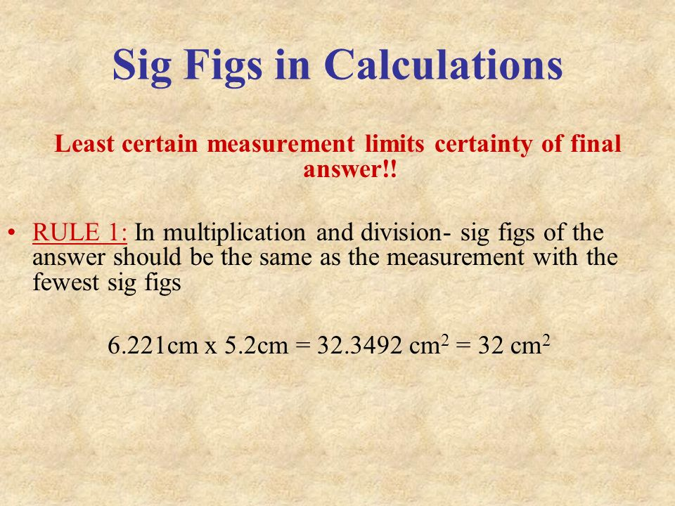 Sig Figs in Calculations Least certain measurement limits certainty of final answer!.