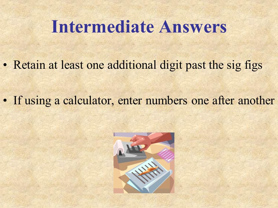 Intermediate Answers Retain at least one additional digit past the sig figs If using a calculator, enter numbers one after another