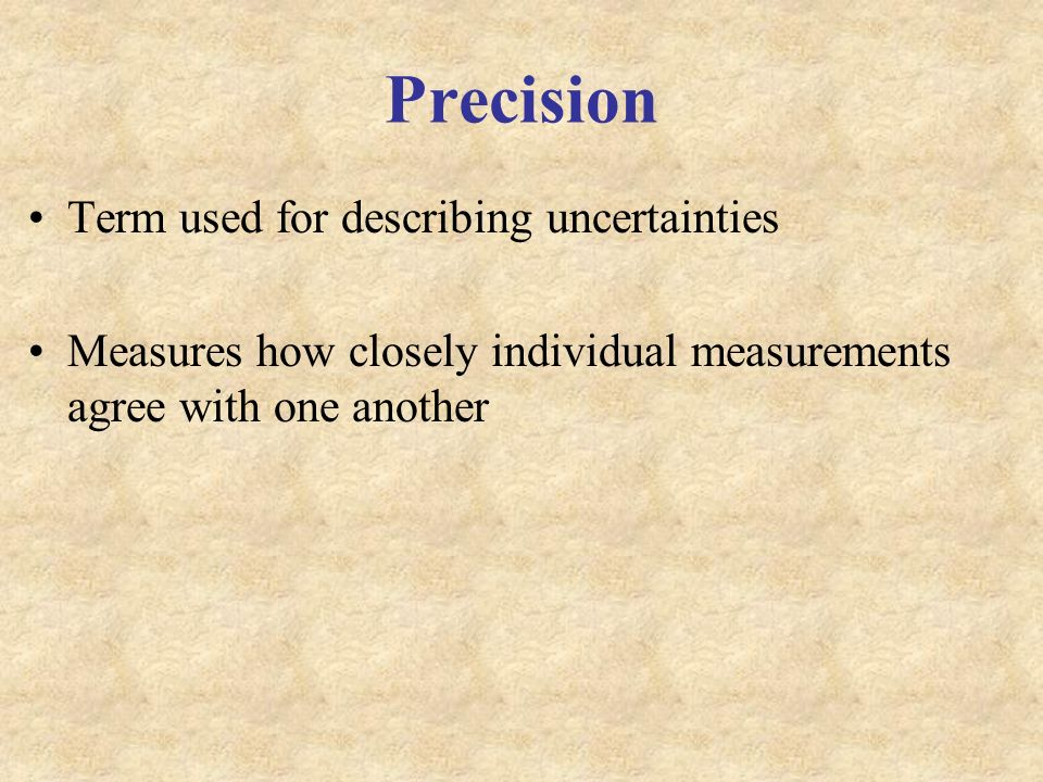 Precision Term used for describing uncertainties Measures how closely individual measurements agree with one another