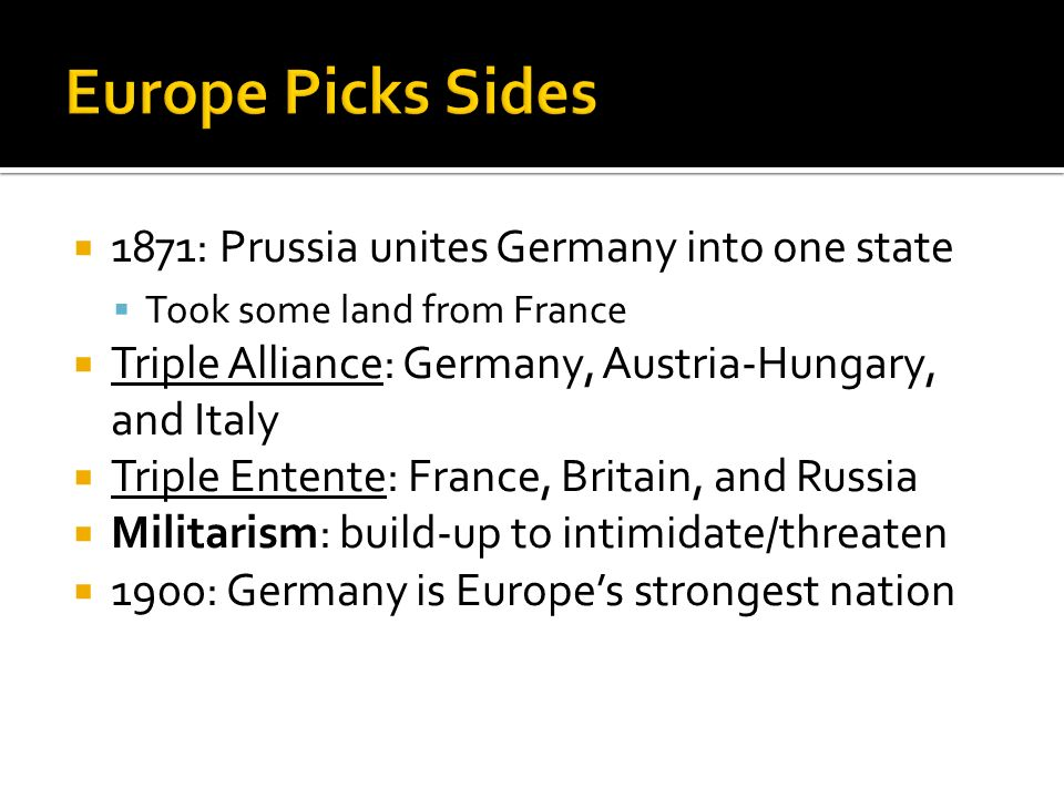  1871: Prussia unites Germany into one state  Took some land from France  Triple Alliance: Germany, Austria-Hungary, and Italy  Triple Entente: France, Britain, and Russia  Militarism: build-up to intimidate/threaten  1900: Germany is Europe's strongest nation