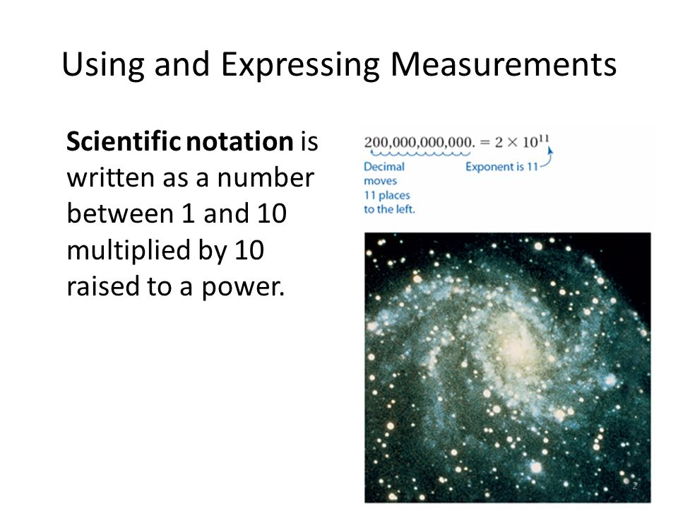 Using and Expressing Measurements Scientific notation is written as a number between 1 and 10 multiplied by 10 raised to a power.