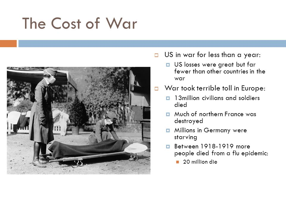 The Cost of War  US in war for less than a year:  US losses were great but far fewer than other countries in the war  War took terrible toll in Europe:  13million civilians and soldiers died  Much of northern France was destroyed  Millions in Germany were starving  Between more people died from a flu epidemic: 20 million die