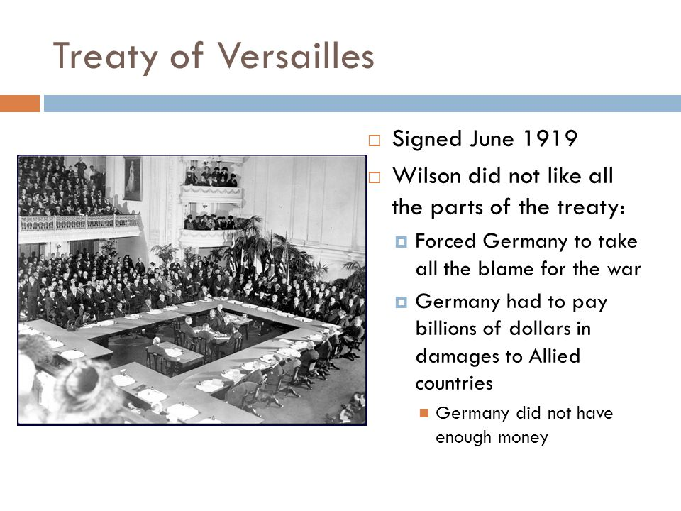 Treaty of Versailles  Signed June 1919  Wilson did not like all the parts of the treaty:  Forced Germany to take all the blame for the war  Germany had to pay billions of dollars in damages to Allied countries Germany did not have enough money