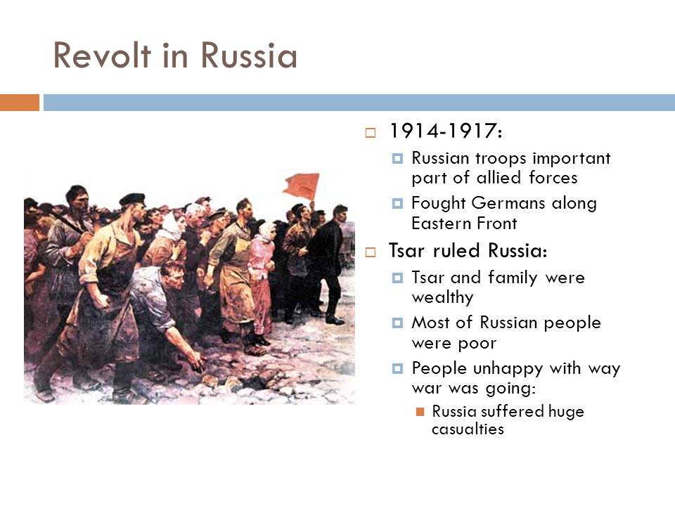 Revolt in Russia  :  Russian troops important part of allied forces  Fought Germans along Eastern Front  Tsar ruled Russia:  Tsar and family were wealthy  Most of Russian people were poor  People unhappy with way war was going: Russia suffered huge casualties