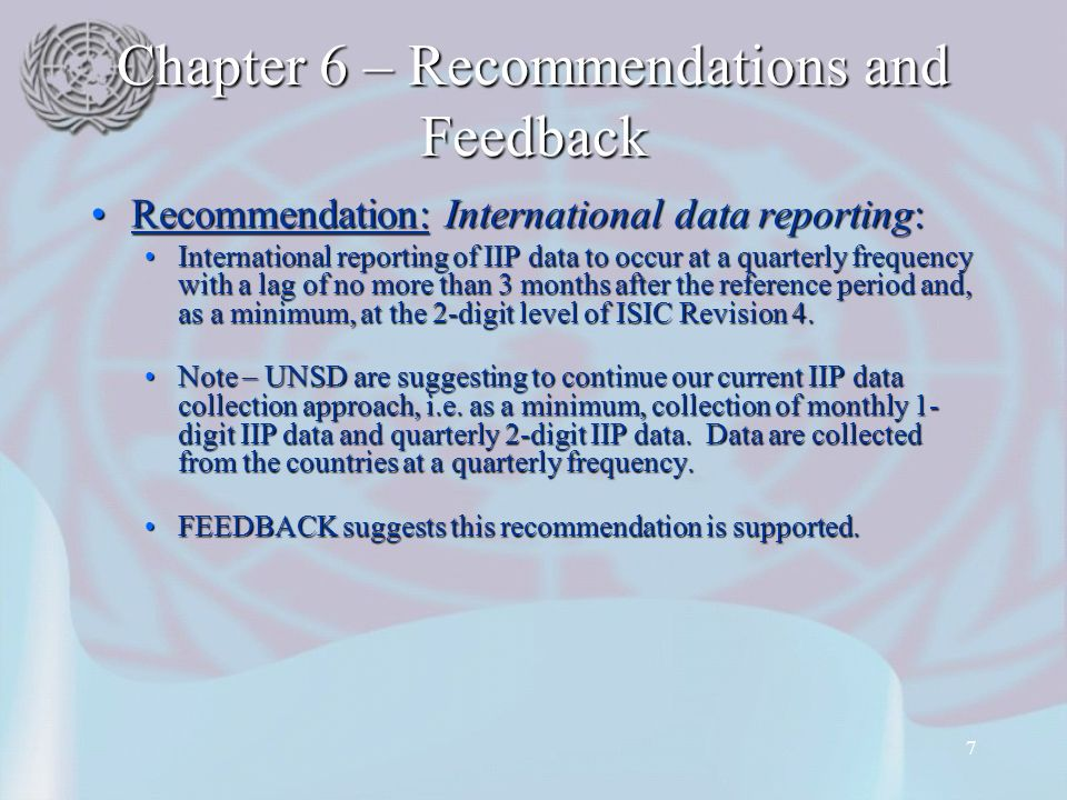 7 Chapter 6 – Recommendations and Feedback Recommendation: International data reporting:Recommendation: International data reporting: International reporting of IIP data to occur at a quarterly frequency with a lag of no more than 3 months after the reference period and, as a minimum, at the 2-digit level of ISIC Revision 4.International reporting of IIP data to occur at a quarterly frequency with a lag of no more than 3 months after the reference period and, as a minimum, at the 2-digit level of ISIC Revision 4.
