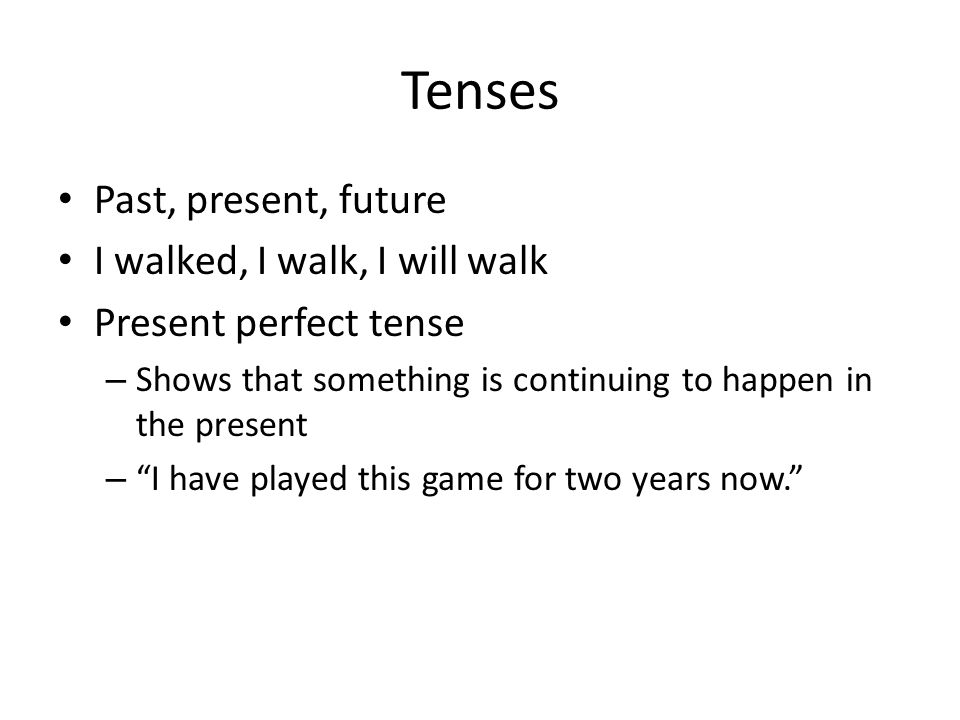 Tenses Past, present, future I walked, I walk, I will walk Present perfect tense – Shows that something is continuing to happen in the present – I have played this game for two years now.