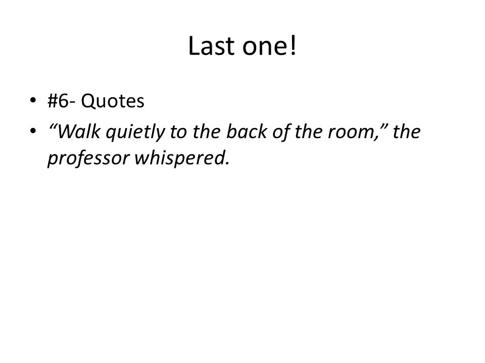 Last one! #6- Quotes Walk quietly to the back of the room, the professor whispered.