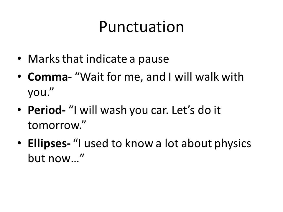 Punctuation Marks that indicate a pause Comma- Wait for me, and I will walk with you. Period- I will wash you car.