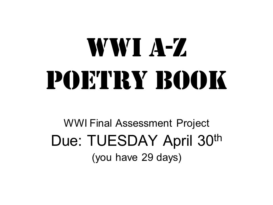 WWi a-z poetry book WWI Final Assessment Project Due: TUESDAY April 30 th (you have 29 days)