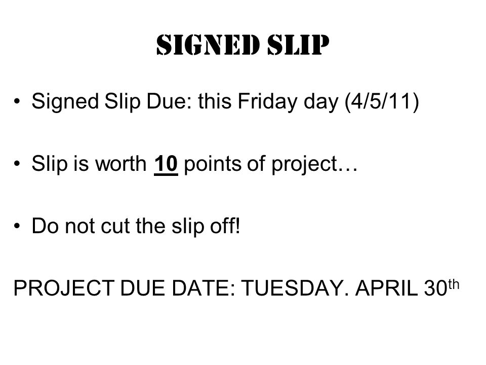Signed Slip Signed Slip Due: this Friday day (4/5/11) Slip is worth 10 points of project… Do not cut the slip off.