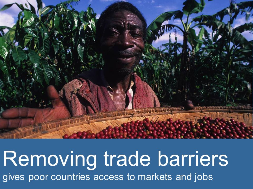 Removing trade barriers gives poor countries access to markets and jobs