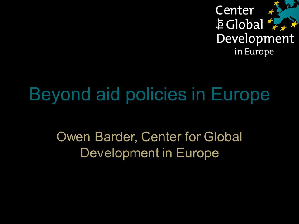 Beyond aid policies in Europe Owen Barder, Center for Global Development in Europe