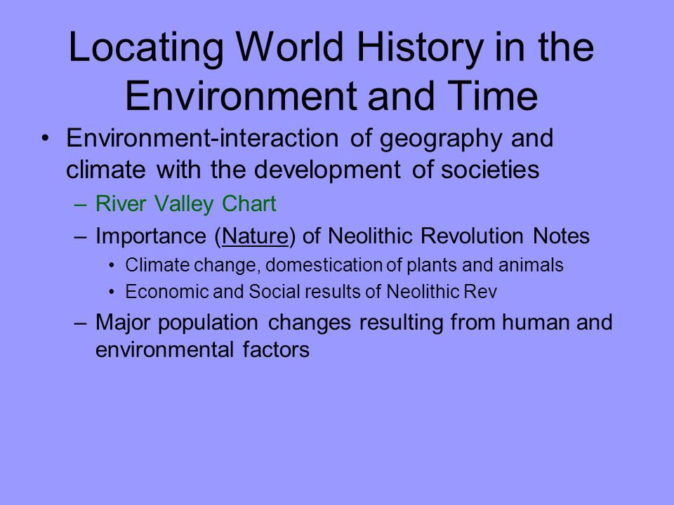 Locating World History in the Environment and Time Environment-interaction of geography and climate with the development of societies –River Valley Chart –Importance (Nature) of Neolithic Revolution Notes Climate change, domestication of plants and animals Economic and Social results of Neolithic Rev –Major population changes resulting from human and environmental factors
