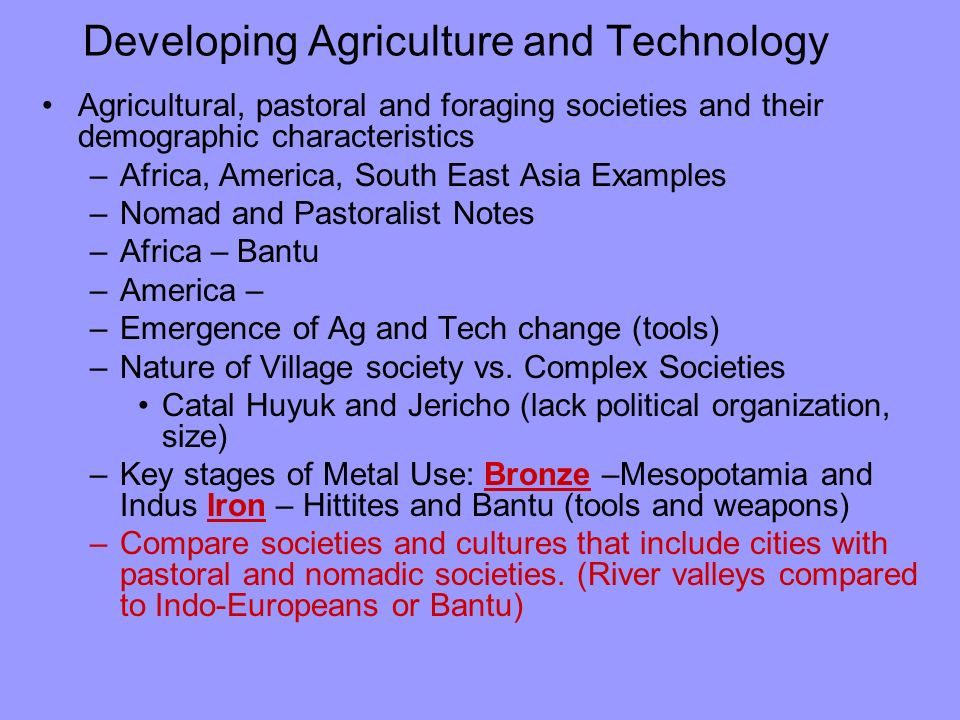 Developing Agriculture and Technology Agricultural, pastoral and foraging societies and their demographic characteristics –Africa, America, South East Asia Examples –Nomad and Pastoralist Notes –Africa – Bantu –America – –Emergence of Ag and Tech change (tools) –Nature of Village society vs.