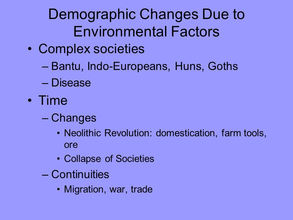Demographic Changes Due to Environmental Factors Complex societies –Bantu, Indo-Europeans, Huns, Goths –Disease Time –Changes Neolithic Revolution: domestication, farm tools, ore Collapse of Societies –Continuities Migration, war, trade