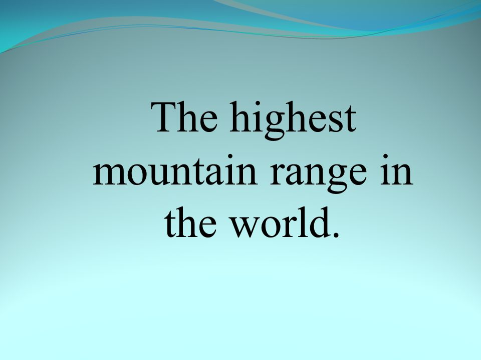 The highest mountain range in the world.