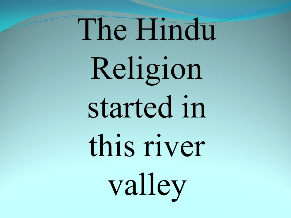 The Hindu Religion started in this river valley
