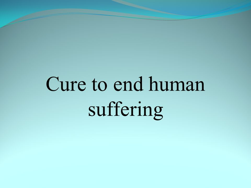 Cure to end human suffering