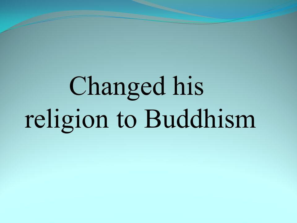 Changed his religion to Buddhism