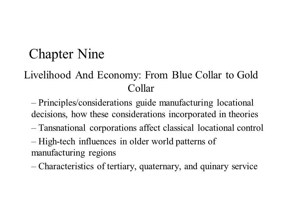 Chapter Nine Livelihood And Economy: From Blue Collar to Gold Collar – Principles/considerations guide manufacturing locational decisions, how these considerations incorporated in theories – Tansnational corporations affect classical locational control – High-tech influences in older world patterns of manufacturing regions – Characteristics of tertiary, quaternary, and quinary service