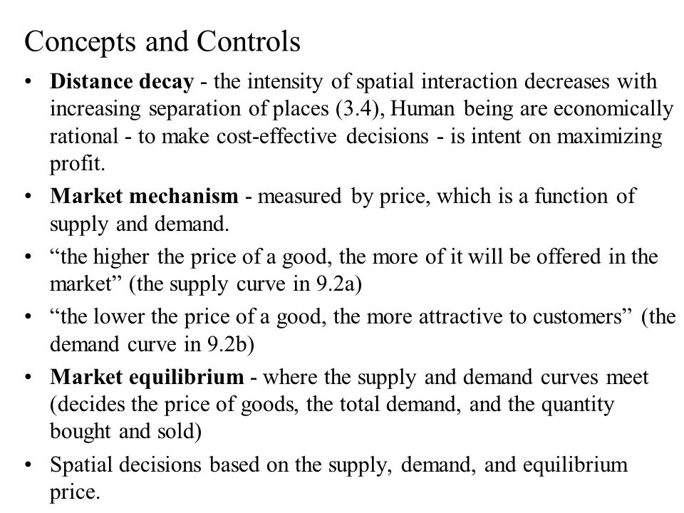 Concepts and Controls Distance decay - the intensity of spatial interaction decreases with increasing separation of places (3.4), Human being are economically rational - to make cost-effective decisions - is intent on maximizing profit.
