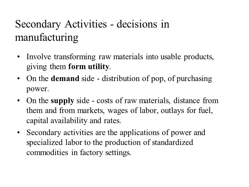 Secondary Activities - decisions in manufacturing Involve transforming raw materials into usable products, giving them form utility.
