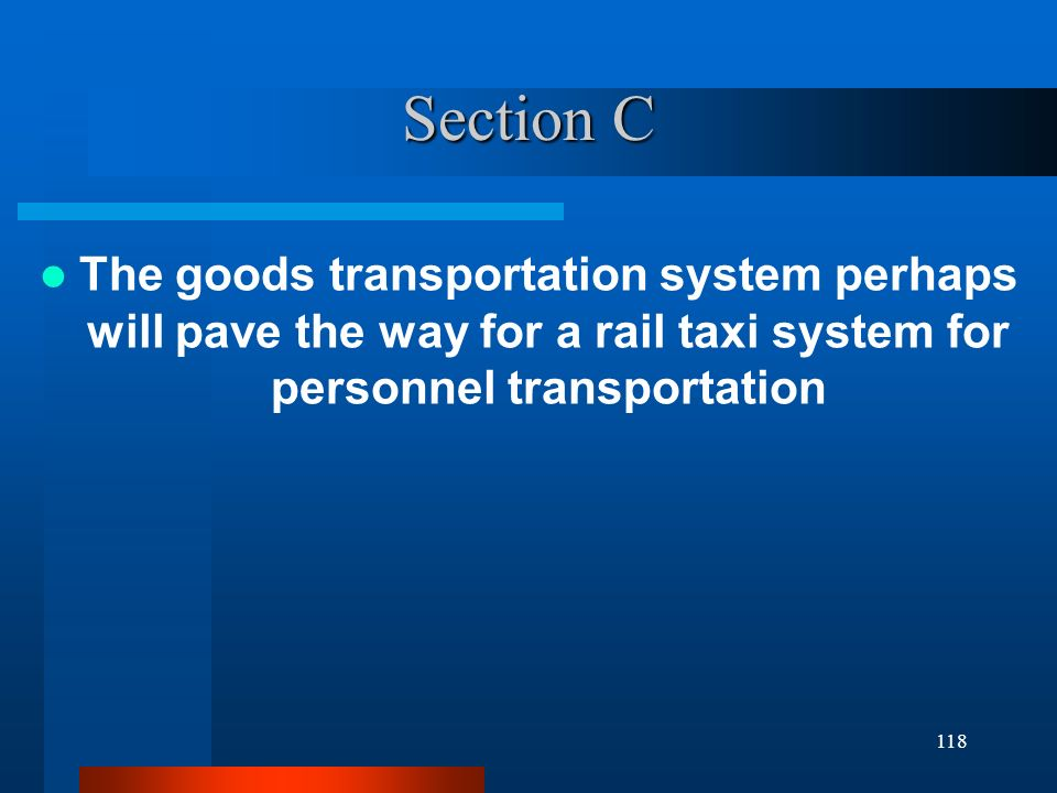 Section C The goods transportation system perhaps will pave the way for a rail taxi system for personnel transportation 118
