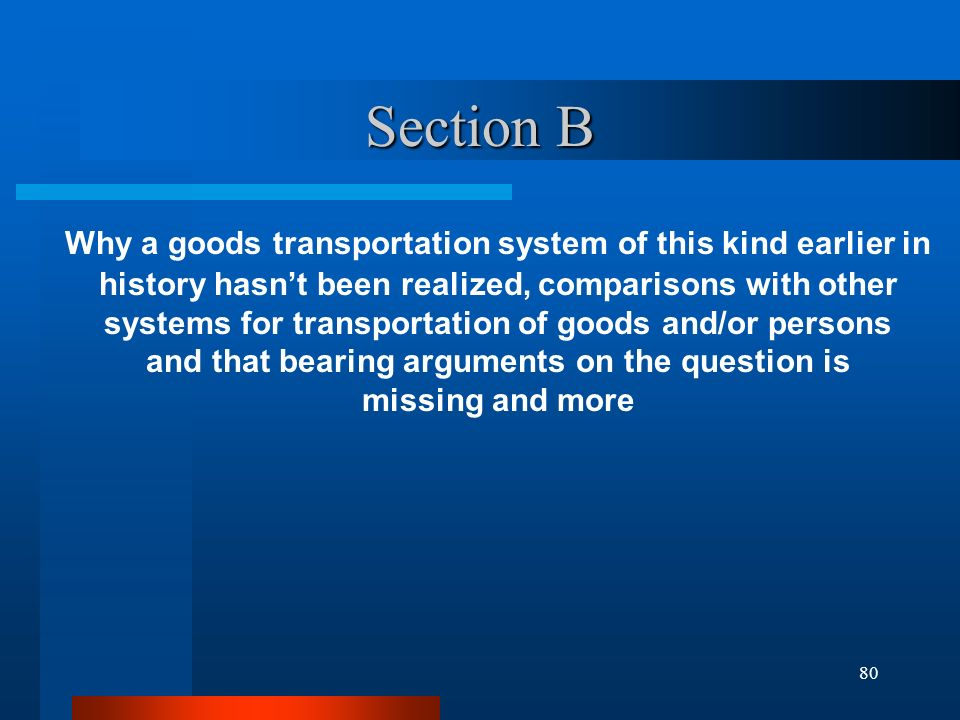 Section B Why a goods transportation system of this kind earlier in history hasn't been realized, comparisons with other systems for transportation of goods and/or persons and that bearing arguments on the question is missing and more 80