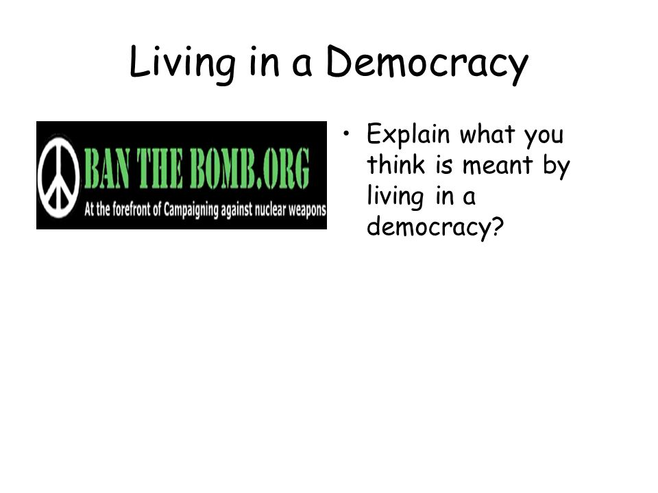 Living in a Democracy Explain what you think is meant by living in a democracy