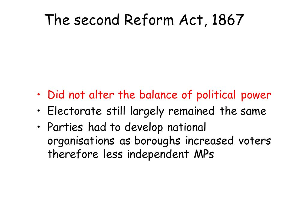 The second Reform Act, 1867 Did not alter the balance of political power Electorate still largely remained the same Parties had to develop national organisations as boroughs increased voters therefore less independent MPs
