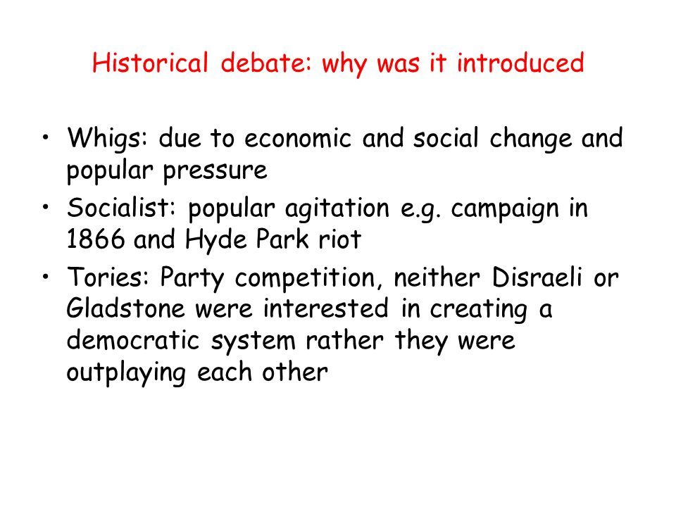 Historical debate: why was it introduced Whigs: due to economic and social change and popular pressure Socialist: popular agitation e.g.
