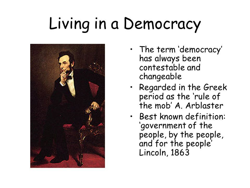 Living in a Democracy The term 'democracy' has always been contestable and changeable Regarded in the Greek period as the 'rule of the mob' A.