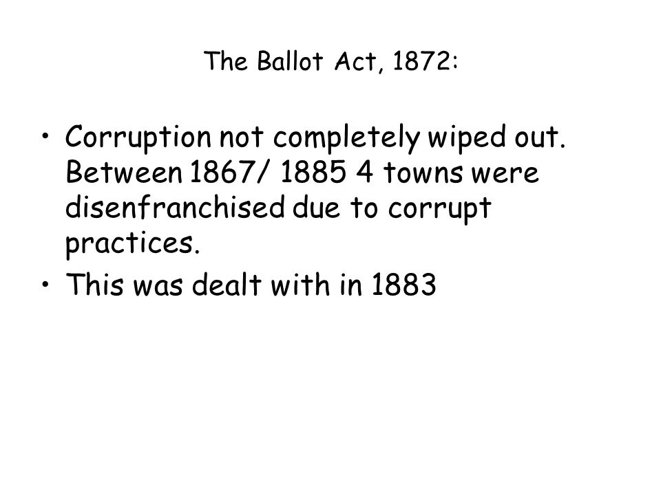 The Ballot Act, 1872: Corruption not completely wiped out.