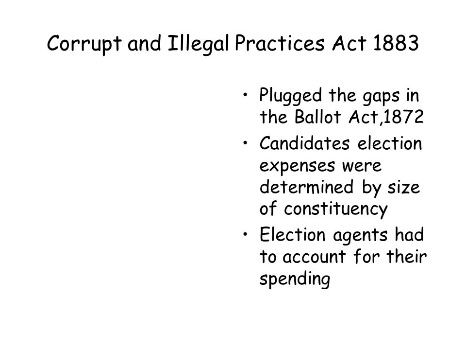 Corrupt and Illegal Practices Act 1883 Plugged the gaps in the Ballot Act,1872 Candidates election expenses were determined by size of constituency Election agents had to account for their spending