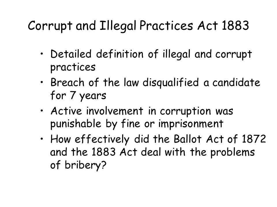 Corrupt and Illegal Practices Act 1883 Detailed definition of illegal and corrupt practices Breach of the law disqualified a candidate for 7 years Active involvement in corruption was punishable by fine or imprisonment How effectively did the Ballot Act of 1872 and the 1883 Act deal with the problems of bribery