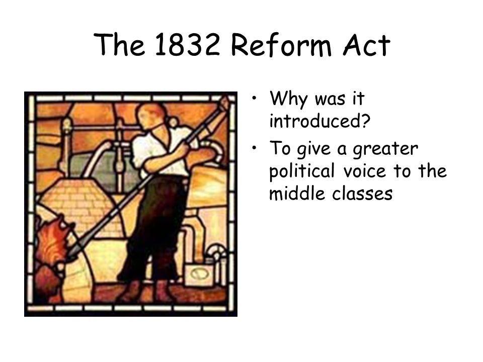 The 1832 Reform Act Why was it introduced To give a greater political voice to the middle classes