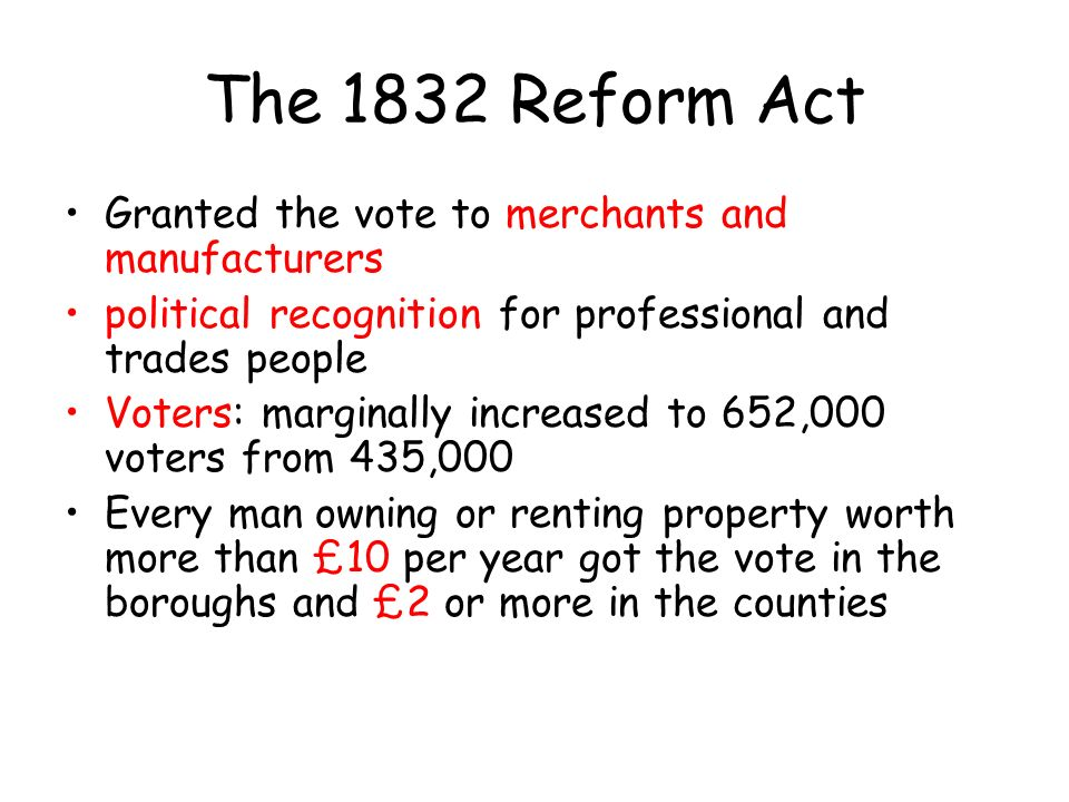 The 1832 Reform Act Granted the vote to merchants and manufacturers political recognition for professional and trades people Voters: marginally increased to 652,000 voters from 435,000 Every man owning or renting property worth more than £10 per year got the vote in the boroughs and £2 or more in the counties