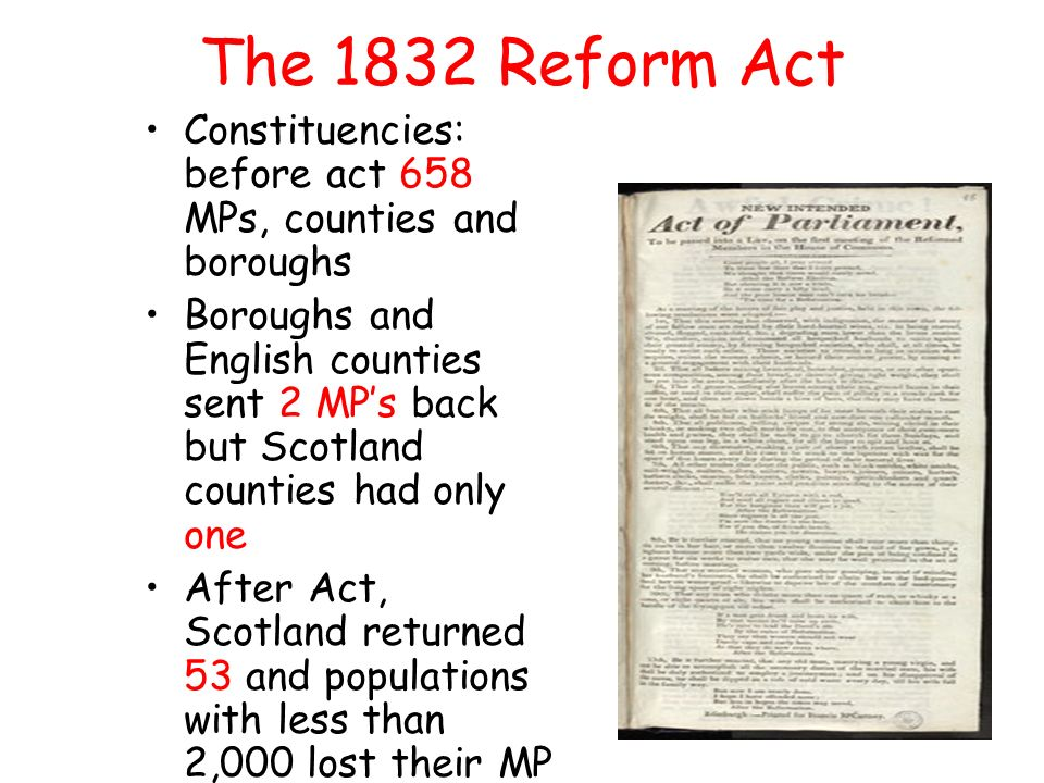 The 1832 Reform Act Constituencies: before act 658 MPs, counties and boroughs Boroughs and English counties sent 2 MP's back but Scotland counties had only one After Act, Scotland returned 53 and populations with less than 2,000 lost their MP