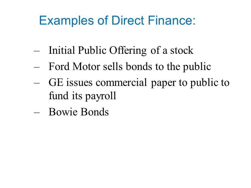 Examples of Direct Finance: –Initial Public Offering of a stock –Ford Motor sells bonds to the public –GE issues commercial paper to public to fund its payroll –Bowie Bonds