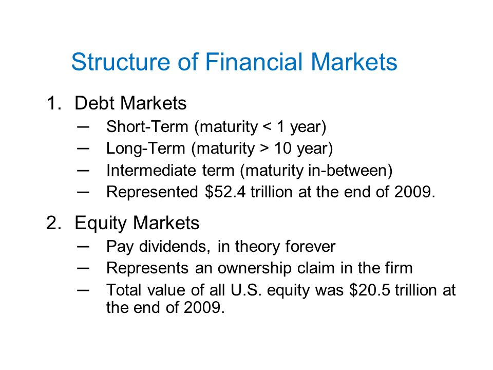 Structure of Financial Markets 1.Debt Markets ─Short-Term (maturity < 1 year) ─Long-Term (maturity > 10 year) ─Intermediate term (maturity in-between) ─Represented $52.4 trillion at the end of 2009.