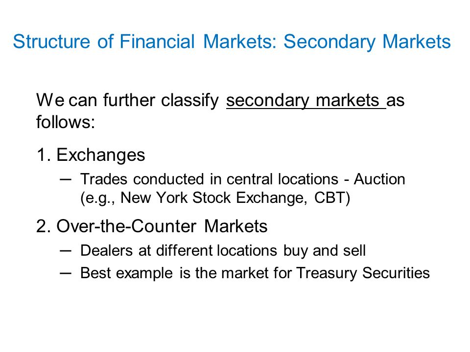 Structure of Financial Markets: Secondary Markets We can further classify secondary markets as follows: 1.
