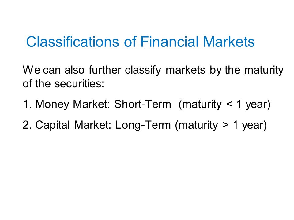 Classifications of Financial Markets We can also further classify markets by the maturity of the securities: 1.