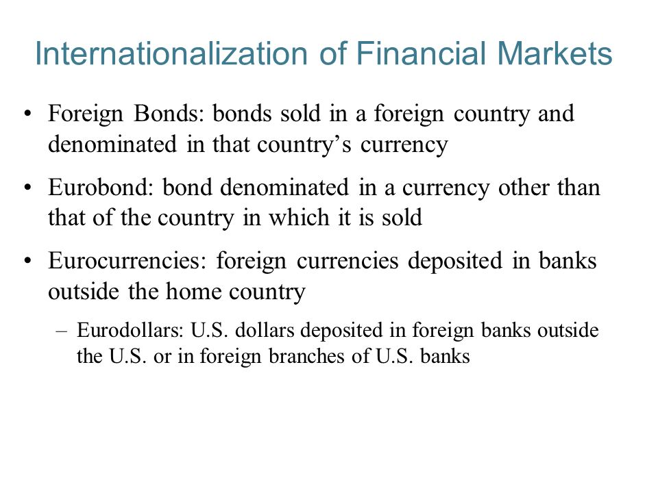 Internationalization of Financial Markets Foreign Bonds: bonds sold in a foreign country and denominated in that country's currency Eurobond: bond denominated in a currency other than that of the country in which it is sold Eurocurrencies: foreign currencies deposited in banks outside the home country –Eurodollars: U.S.