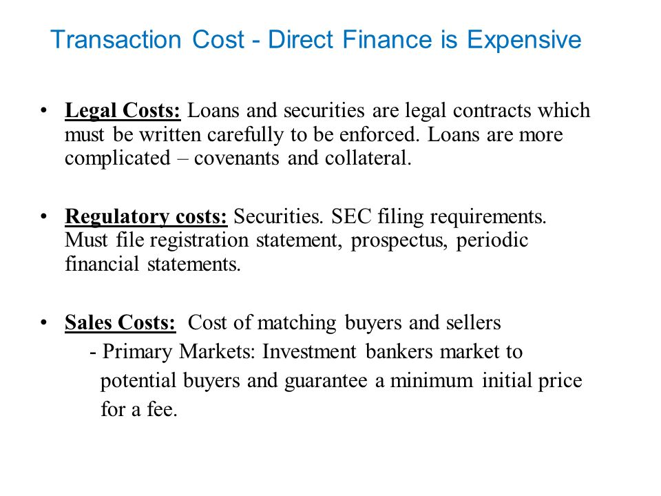 Transaction Cost - Direct Finance is Expensive Legal Costs: Loans and securities are legal contracts which must be written carefully to be enforced.