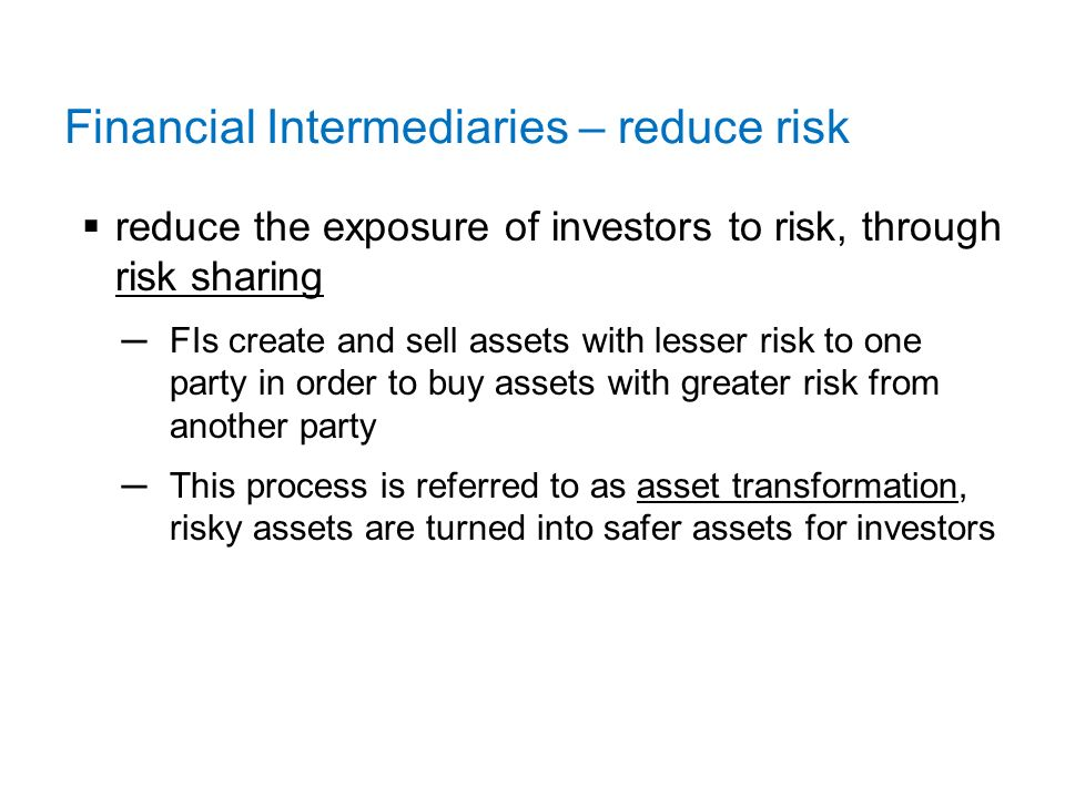 Financial Intermediaries – reduce risk  reduce the exposure of investors to risk, through risk sharing ─FIs create and sell assets with lesser risk to one party in order to buy assets with greater risk from another party ─This process is referred to as asset transformation, risky assets are turned into safer assets for investors