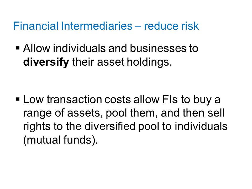Financial Intermediaries – reduce risk  Allow individuals and businesses to diversify their asset holdings.